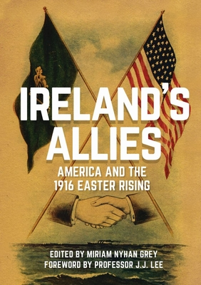 Ireland's Allies: America and the 1916 Easter Rising - Grey, Miriam Nyhan (Editor), and Lee, J. J. (Foreword by)