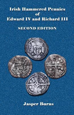 Irish Hammered Pennies of Edward IV and Richard III, Second Edition - Burns, Jasper, Professor