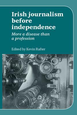 Irish Journalism Before Independence: More a Disease Than a Profession - Rafter, Kevin (Editor)