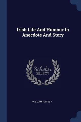 Irish Life and Humour in Anecdote and Story - Harvey, William