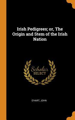 Irish Pedigrees; Or, the Origin and Stem of the Irish Nation - O'Hart, John