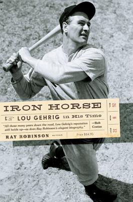 Iron Horse: Lou Gehrig in His Time - Robinson, Ray, II