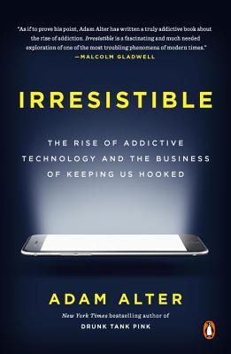 Irresistible: The Rise of Addictive Technology and the Business of Keeping Us Hooked - Alter, Adam