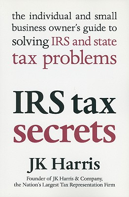 IRS Tax Secrets: The Individual and Small Business Owner's Guide to Solving IRS and State Tax Problems - Harris, J K