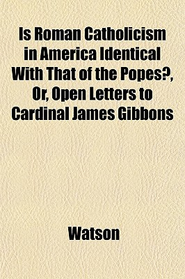 Is Roman Catholicism in America Identical with That of the Popes?, Or, Open Letters to Cardinal James Gibbons - Watson, Ronald