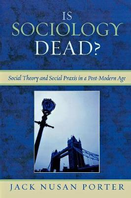 Is Sociology Dead?: Social Theory and Social Praxis in a Post-Modern Age - Porter, Jack Nusan
