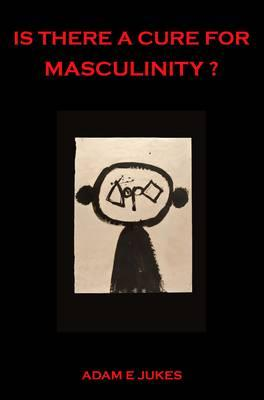 Is There A Cure For Masculinity? - Jukes, Adam