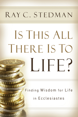 Is This All There Is to Life?: Finding Wisdom for Life in Ecclesiastes - Stedman, Ray C