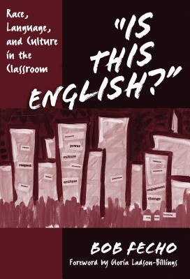 Is This English?: Race, Language, and Culture in the Classroom - Fecho, Bob, and Ladson-Billings, Gloria (Foreword by)