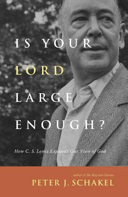Is Your Lord Large Enough?: How C. S. Lewis Expands Our View of God - Schakel, Peter J