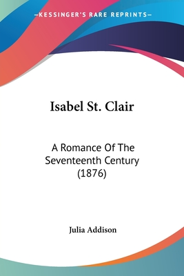 Isabel St. Clair: A Romance of the Seventeenth Century (1876) - Addison, Julia