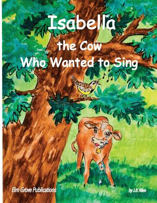 Isabella, the Cow Who Wanted to Sing - Allen, J B