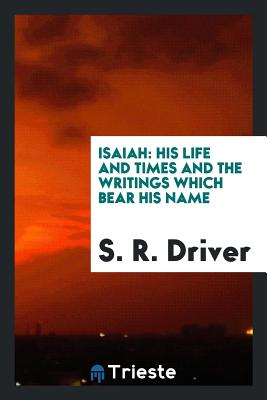 Isaiah: His Life and Times and the Writings Which Bear His Name - Driver, S R