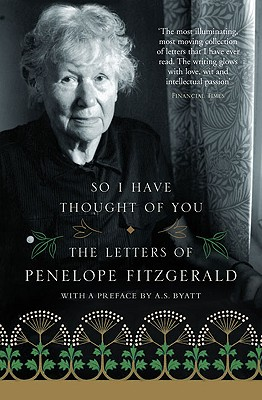 So I Have Thought of You: The Letters of Penelope Fitzgerald - Fitzgerald, Penelope, and Dooley, Terence (Editor), and Byatt, A S (Preface by)