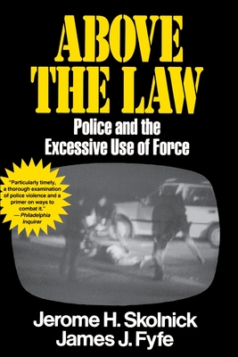 Above the Law: Police and the Excessive Use of Force - Skolnick, Jerome H, and Fyfe, James
