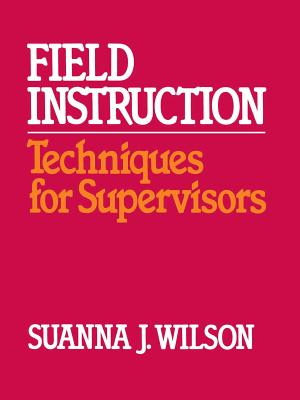 Field Instruction: Techniques for Supervisors - Wilson, Suanna J
