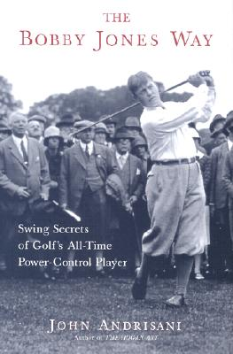 The Bobby Jones Way: Swing Secrets of Golf's All-Time Power Control Player - Andrisani, John