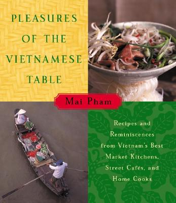 Pleasures of the Vietnamese Table: Recipes and Reminiscences from Vietnam's Best Market Kitchens, Street Cafes, and Home Cooks - Pham, Mai, and Mai, Pham