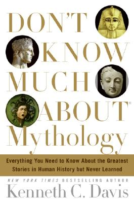 Don't Know Much about Mythology: Everything You Need to Know about the Greatest Stories in Human History But Never Learned - Davis, Kenneth C