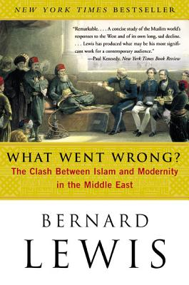 What Went Wrong?: The Clash Between Islam and Modernity in the Middle East - Lewis, Bernard W