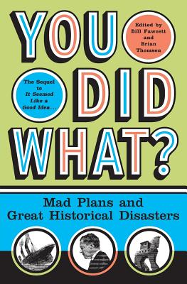 You Did What?: Mad Plans and Great Historical Disasters - Thomsen, Brian M (Editor), and Fawcett, Bill (Editor)