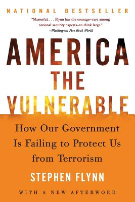 America the Vulnerable: How Our Government Is Failing to Protect Us from Terrorism - Flynn, Stephen