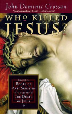 Who Killed Jesus?: Exposing the Roots of Anti-Semitism in the Gospel Story of the Death of Jesus - Crossan, John Dominic