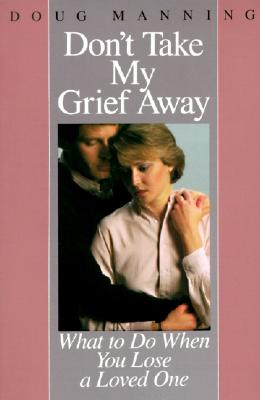 Don't Take My Grief Away: What to Do When You Lose a Loved One - Manning, Doug