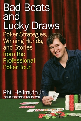 Bad Beats and Lucky Draws: Poker Strategies, Winning Hands, and Stories from the Professional Poker Tour - Hellmuth, Phil, Jr.