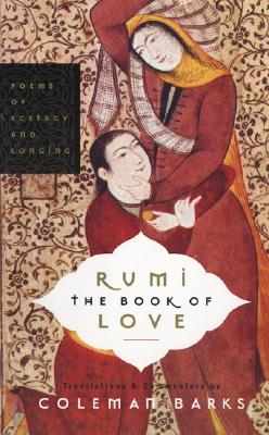 Rumi: The Book of Love: Poems of Ecstasy and Longing - Rumi, Jalalu'l-Din, and Barks, Coleman (Translated by), and Moyne, John