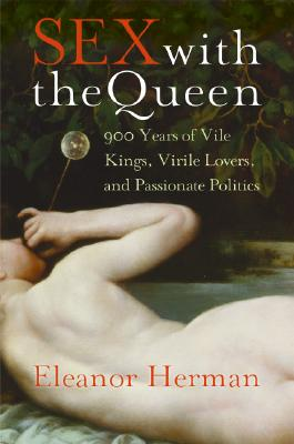 Sex with the Queen: 900 Years of Vile Kings, Virile Lovers, and Passionate Politics - Herman, Eleanor