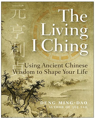The Living I Ching: Using Ancient Chinese Wisdom to Shape Your Life - Deng, Ming-DAO