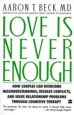 Love Is Never Enough: How Couples Can Overcome Misunderstandings, Resolve Conflicts, and Solve - Beck, Aaron T, MD