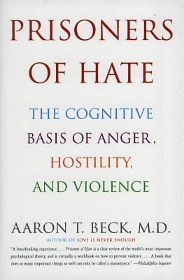 Prisoners of Hate: The Cognitive Basis of Anger, Hostility, and Violence - Beck, Aaron T, MD
