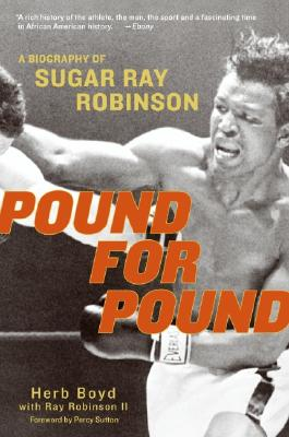 Pound for Pound: A Biography of Sugar Ray Robinson - Boyd, Herb, and Robinson, Ray, II, and Sutton, Percy (Foreword by)