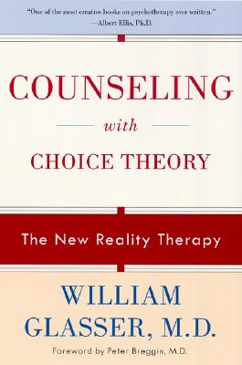 Counseling with Choice Theory: The New Reality Therapy - Glasser, William, M.D., and Breggin, Peter R, MD (Foreword by)