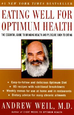 Eating Well for Optimum Health: The Essential Guide to Bringing Health and Pleasure Back to Eating - Weil, Andrew, M.D.
