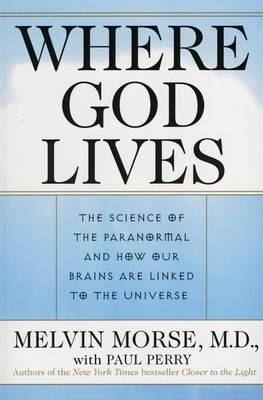 Where God Lives: The Science of the Paranormal and How Our Brains Are Linked to the Universe - Morse, Melvin, M.D., and Perry, Paul