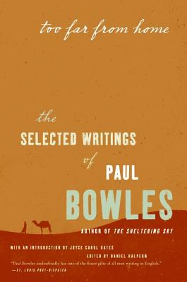 Too Far from Home: The Selected Writings of Paul Bowles - Bowles, Paul