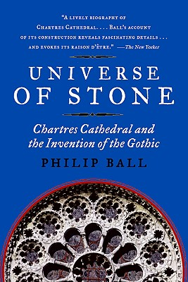 Universe of Stone: Chartres Cathedral and the Invention of the Gothic - Ball, Philip