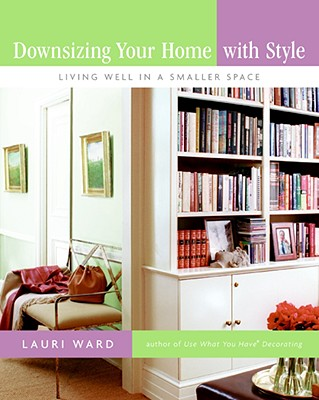 Downsizing Your Home with Style: Living Well in a Smaller Space - Ward, Lauri