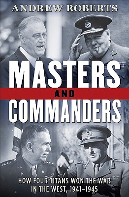 Masters and Commanders: How Four Titans Won the War in the West, 1941-1945 - Roberts, Andrew