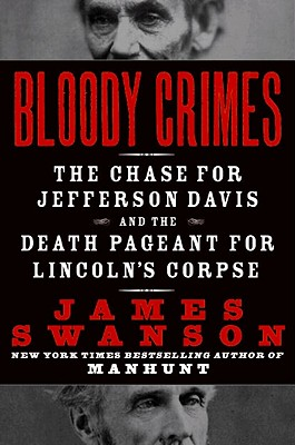 Bloody Crimes: The Chase for Jefferson Davis and the Death Pageant for Lincoln's Corpse - Swanson, James L