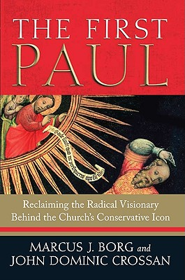 The First Paul: Reclaiming the Radical Visionary Behind the Church's Conservative Icon - Borg, Marcus J, Dr., and Crossan, John Dominic
