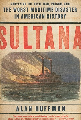 Sultana: Surviving the Civil War, Prison, and the Worst Maritime Disaster in American History - Huffman, Alan, Dr.