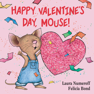 Happy Valentine's Day, Mouse! - Numeroff, Laura Joffe, and Bond, Felicia (Illustrator)