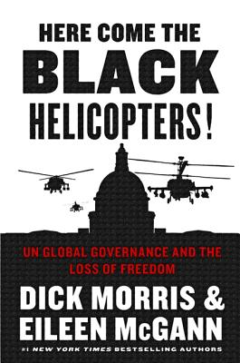 Here Come the Black Helicopters!: Un Global Governance and the Loss of Freedom - Morris, Dick, and McGann, Eileen