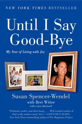 Until I Say Good-Bye: My Year of Living with Joy - Spencer-Wendel, Susan, and Witter, Bret