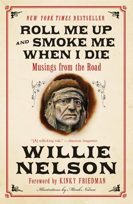 Roll Me Up and Smoke Me When I Die: Musings from the Road - Nelson, Willie, and Friedman, Kinky (Foreword by)