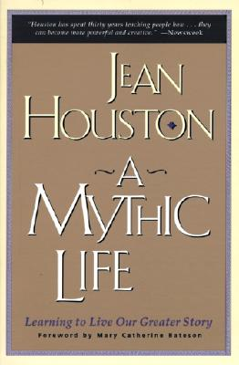 A Mythic Life: Learning to Live Our Greater Story - Houston, Jean, Ph.D., and Bateson, Mary Catherine (Foreword by)